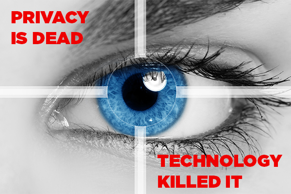 Privacy is dead. Technology killed it.